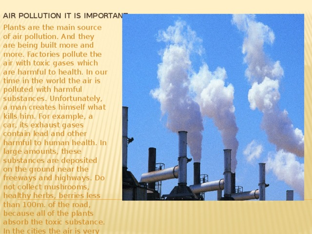 Air pollution it is important Plants are the main source of air pollution. And they are being built more and more. Factories pollute the air with toxic gases which are harmful to health. In our time in the world the air is polluted with harmful substances. Unfortunately, a man creates himself what kills him. For example, a car, its exhaust gases contain lead and other harmful to human health. In large amounts, these substances are deposited on the ground near the freeways and highways. Do not collect mushrooms, healthy herbs, berries less than 100m. of the road, because all of the plants absorb the toxic substance. In the cities the air is very polluted harmful industrial emissions.