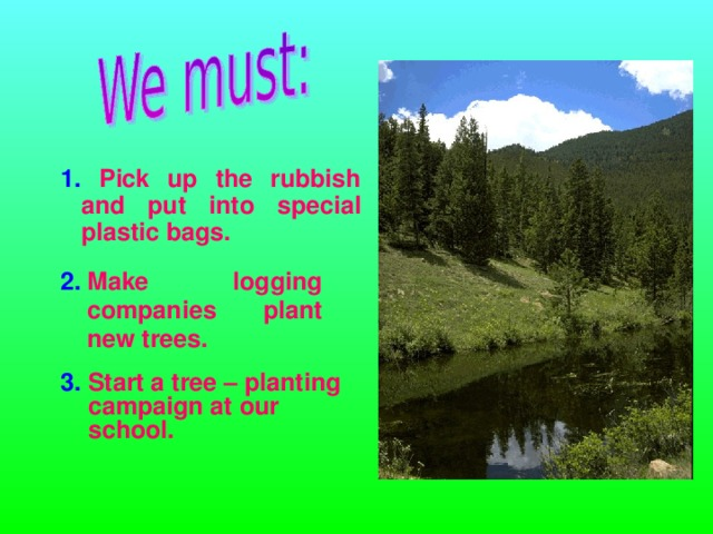 1. Pick up the rubbish  and put into special plastic bags. 2.  Make logging companies plant new trees.  3. Start a tree – planting campaign at our school.