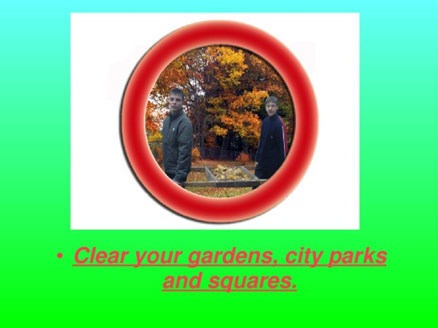 Clear your gardens, city parks and squares.