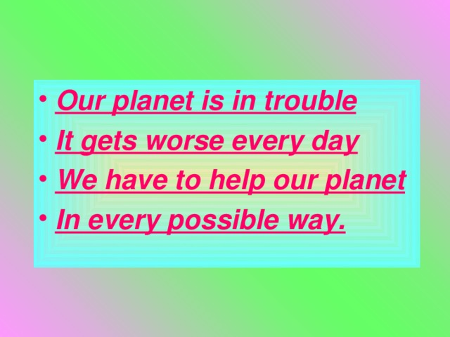 Our planet is in trouble It gets worse every day We have to help our planet In every possible way.