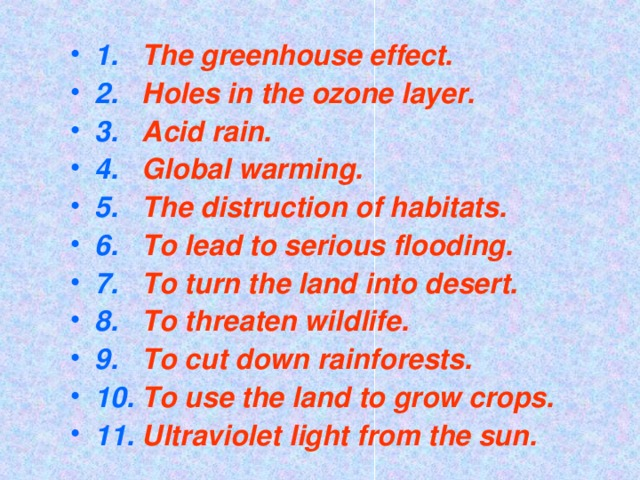 1. The greenhouse effect. 2. Holes in the ozone layer. 3. Acid rain. 4. Global warming. 5. The distruction of habitats. 6. To lead to serious flooding. 7. To turn the land into desert. 8. To threaten wildlife. 9. To cut down rainforests. 10. To use the land to grow crops. 11. Ultraviolet light from the sun.