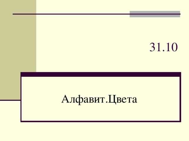 31 . 1 0 Алфавит.Цвета
