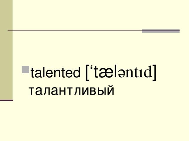 talented ['t æ l ә ntıd ] талантливый