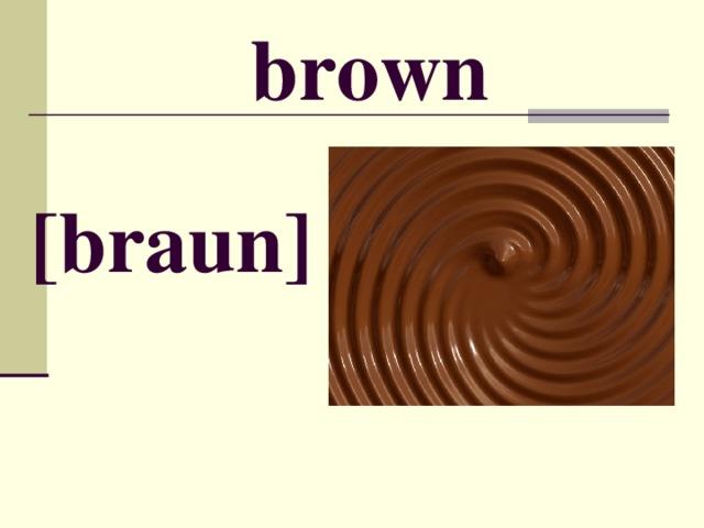 brown [ braun ]