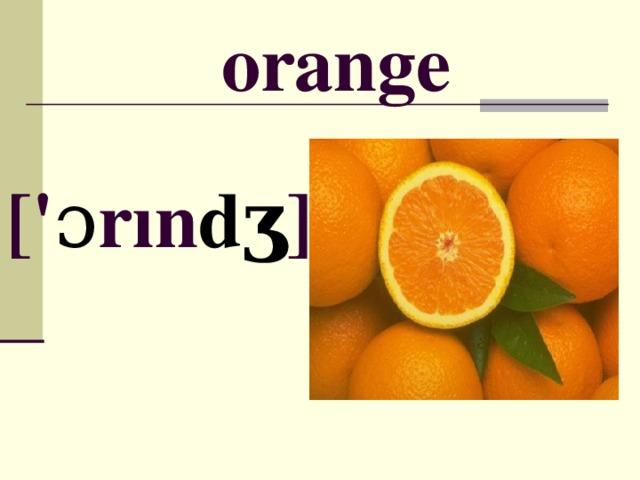 orange [ ' ɔ r ı n dʒ ]