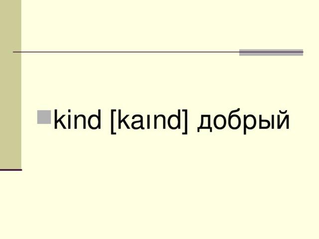 kind [kaınd] добрый