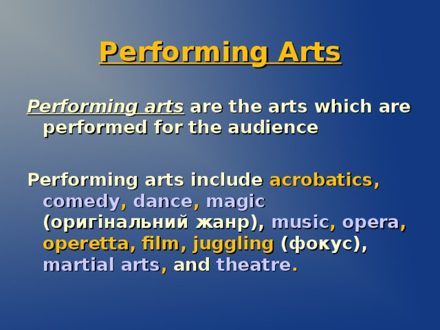 Performing Arts Performing arts are the arts which are performed for the audience Performing arts include  acrobatics , comedy , dance , magic  (оригінальний жанр) ,  music , opera , operetta , film , juggling  (фокус) ,  martial arts , and  theatre .