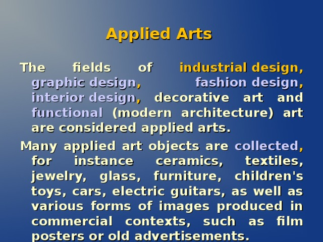 Applied Arts The fields of  industrial design , graphic design , fashion design , interior design , decorative art and functional  (modern architecture) art are considered applied arts. Many applied art objects are  collected , for instance ceramics, textiles, jewelry, glass, furniture, children's toys, cars, electric guitars, as well as various forms of images produced in commercial contexts, such as film posters or old advertisements.
