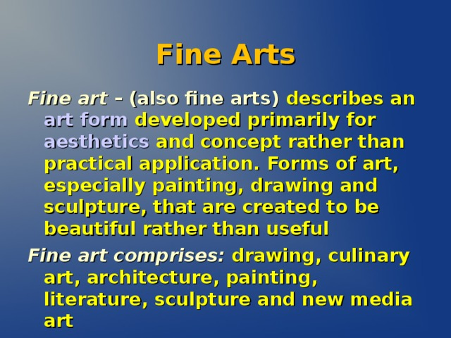 Fine Arts Fine art – (also fine arts) describes an art form developed primarily for aesthetics and concept rather than practical application.  Forms of art, especially painting, drawing and sculpture, that are created to be beautiful rather than useful Fine art comprises:  drawing, culinary art, architecture, painting, literature, sculpture and new media art