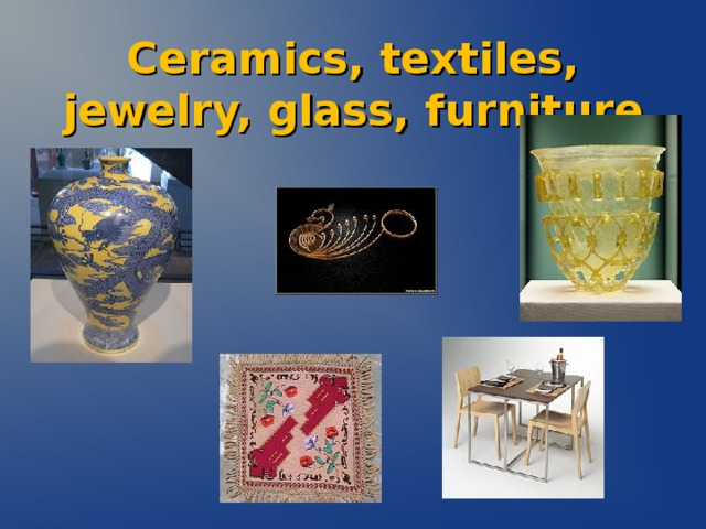 Ceramics, textiles, jewelry, glass, furniture