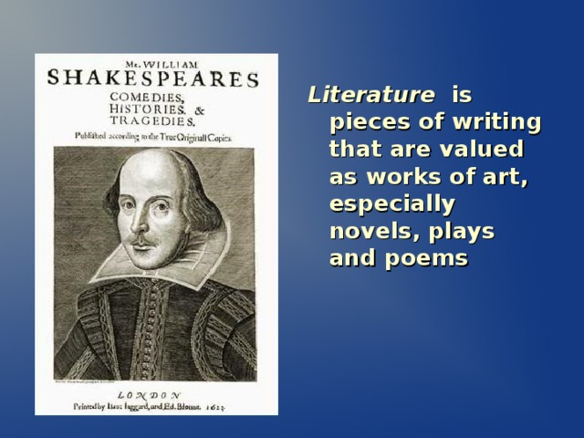 Literature is pieces of writing that are valued as works of art, especially novels, plays and poems