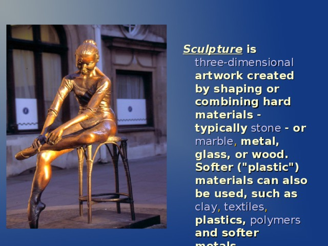 Sculpture is  three-dimensional  artwork created by shaping or combining hard materials - typically  stone  - or  marble , metal, glass, or wood. Softer (