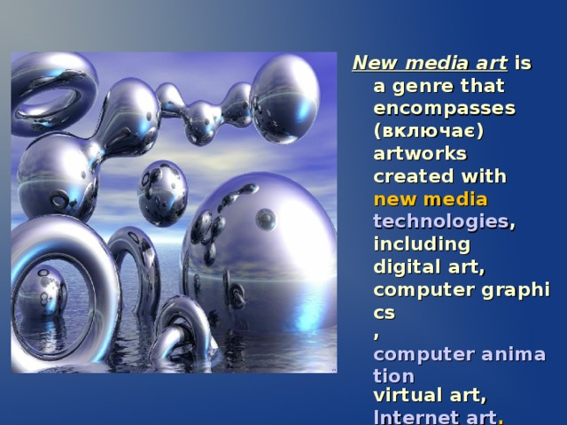 New media art is a genre that encompasses ( включає) artworks created with new media  technologies ,  including  digital art ,  computer graphics ,  computer animation virtual art ,  Internet art .