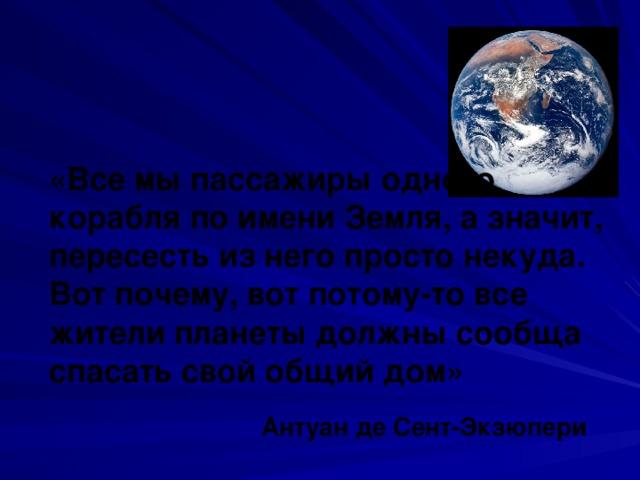 «Все мы пассажиры одного корабля по имени Земля, а значит, пересесть из него просто некуда. Вот почему, вот потому-то все жители планеты должны сообща спасать свой общий дом»  Антуан де Сент-Экзюпери