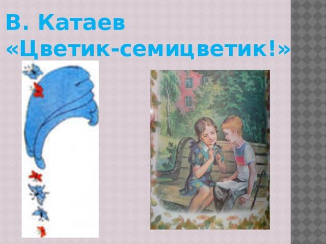 В. Катаев «Цветик-семицветик!»