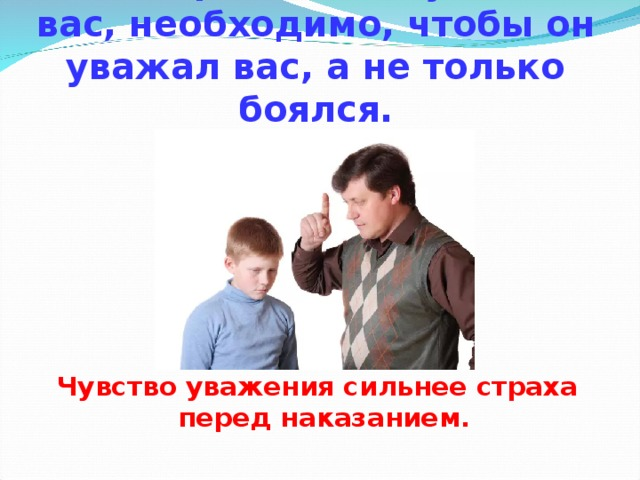 Чтобы ребёнок слушался вас, необходимо, чтобы он уважал вас, а не только боялся. Чувство уважения сильнее страха перед наказанием.
