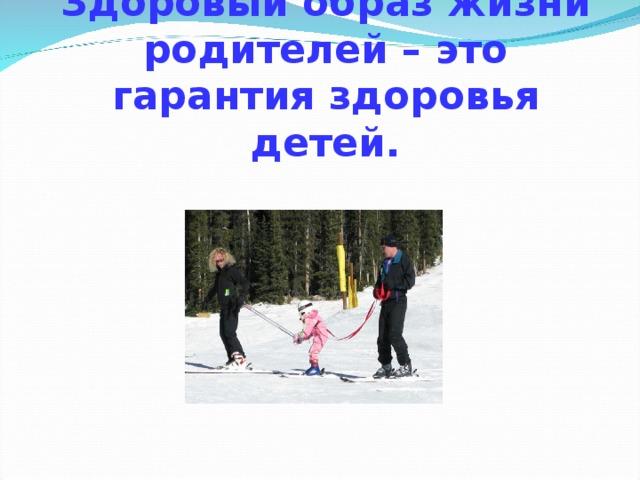 Здоровый образ жизни родителей – это гарантия здоровья детей.