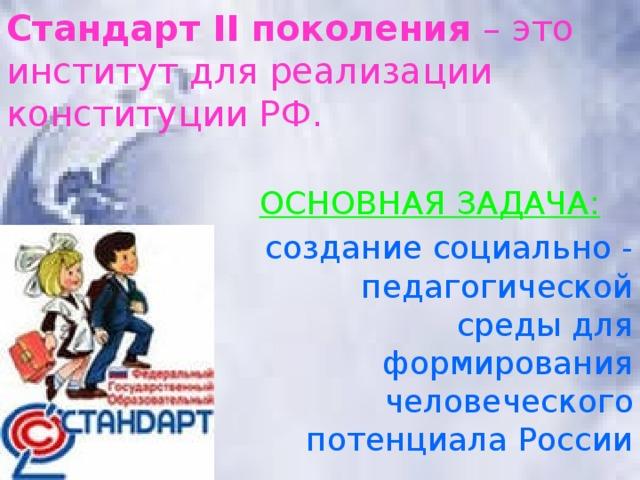 Стандарт II поколения – это институт для реализации конституции РФ.     ОСНОВНАЯ ЗАДАЧА: создание социально - педагогической среды для формирования человеческого потенциала России