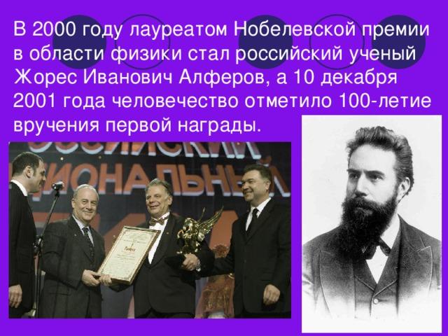 В 2000 году лауреатом Нобелевской премии в области физики стал российский ученый Жорес Иванович Алферов, а 10 декабря 2001 года человечество отметило 100-летие вручения первой награды.
