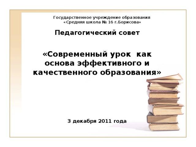 Государственное учреждение образования  «Средняя школа № 16 г.Борисова» Педагогический совет  «Современный урок как основа эффективного и качественного образования»     3 декабря 2011 года