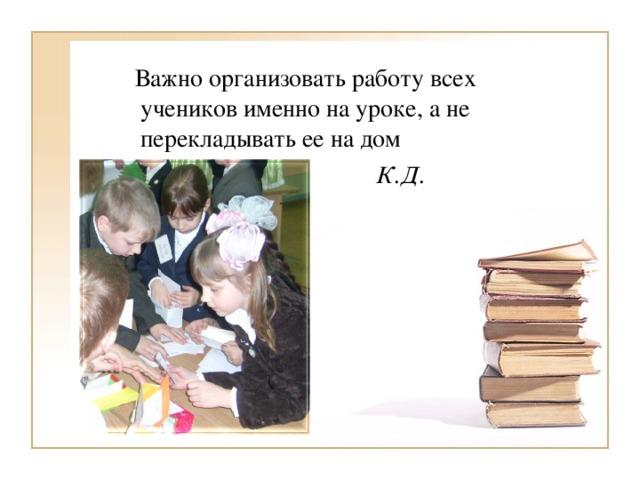 Важно организовать работу всех учеников именно на уроке, а не перекладывать ее на дом  К.Д. Ушинский