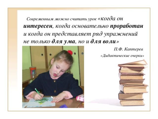 Современным можно считать урок «когда он интересен , когда основательно проработан и когда он представляет ряд упражнений не только для ума , но и для воли »  П.Ф. Каптерев  «Дидактические очерки»