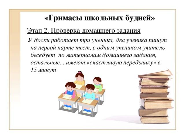 «Гримасы школьных будней»    Этап 2. Проверка домашнего задания  У доски работает три ученика, два ученика пишут на первой парте тест, с одним учеником учитель беседует по материалам домашнего задания, остальные... имеют «счастливую передышку» в 15 минут