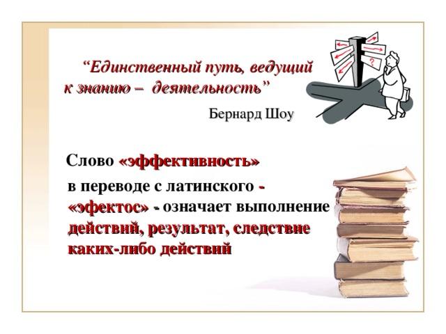 """"""" Единственный путь, ведущий к знанию – деятельность""""    Бернард Шоу    Слово «эффективность»  в переводе с латинского - «эфектос» - означает выполнение действий, результат, следствие каких-либо действий"""
