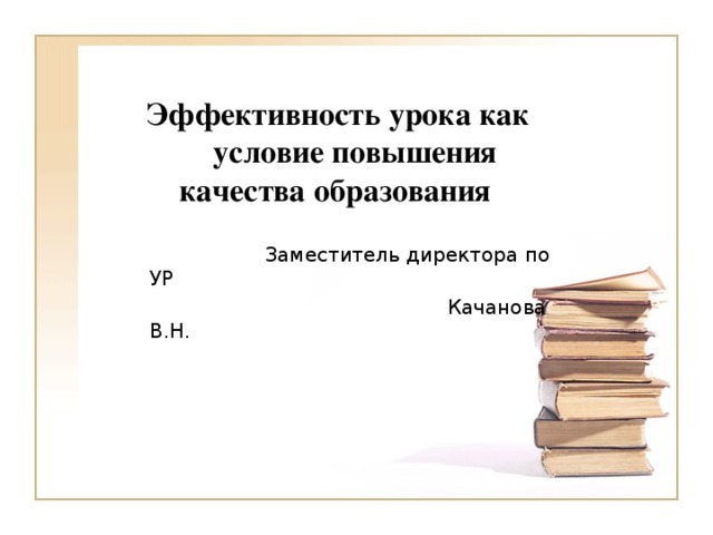 Эффективность урока как условие повышения качества образования  Заместитель директора по УР  Качанова В.Н.