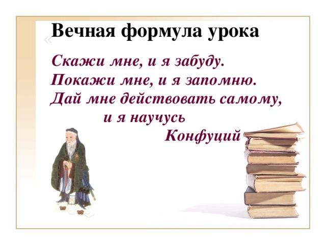Вечная формула урока «  Скажи мне, и я забуду.  Покажи мне, и я запомню.  Дай мне действовать самому,  и я научусь  Конфуций
