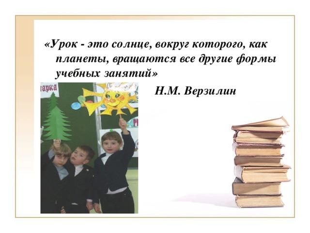 «Урок - это солнце, вокруг которого, как планеты, вращаются все другие формы учебных занятий»  Н.М. Верзилин