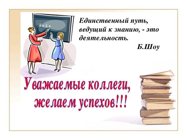 Единственный путь, ведущий к знанию, - это деятельность.  Б.Шоу