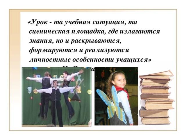 «Урок - та учебная ситуация, та сценическая площадка, где излагаются знания, но и раскрываются, формируются и реализуются личностные особенности учащихся» И. Якиманская