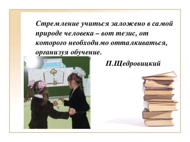 Стремление учиться заложено в самой природе человека – вот тезис, от которого необходимо отталкиваться, организуя обучение.   П.Щедровицкий