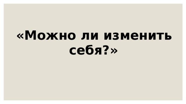 «Можно ли изменить себя?»