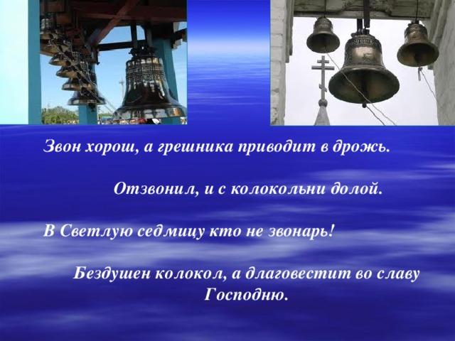 Звон хорош, а грешника приводит в дрожь.   Отзвонил, и с колокольни долой.  В Светлую седмицу кто не звонарь!  Бездушен колокол, а длаговестит во славу Господню.