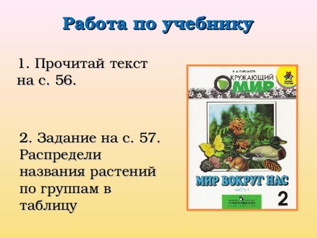 Работа по учебнику 1. Прочитай текст на с. 56. 2. Задание на с. 57. Распредели названия растений по группам в таблицу