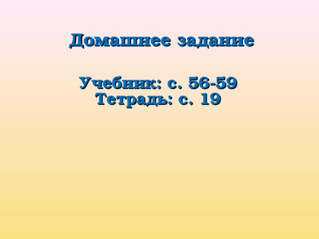Домашнее задание Учебник: с. 56-59 Тетрадь: с. 19