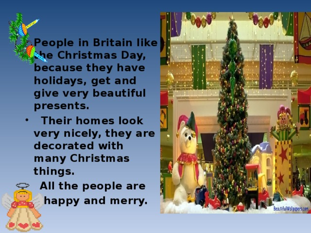 People in Britain like the Christmas Day, because they have holidays, get and give very beautiful presents.  Their homes look very nicely, they are decorated with many Christmas things.