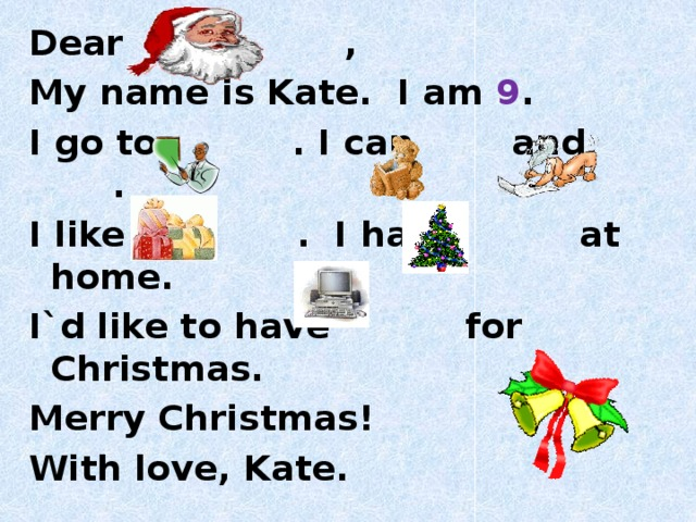 Dear , My name is Kate. I am 9 . I go to . I can and . I like . I have at home. I`d like to have for Christmas. Merry Christmas! With love, Kate.