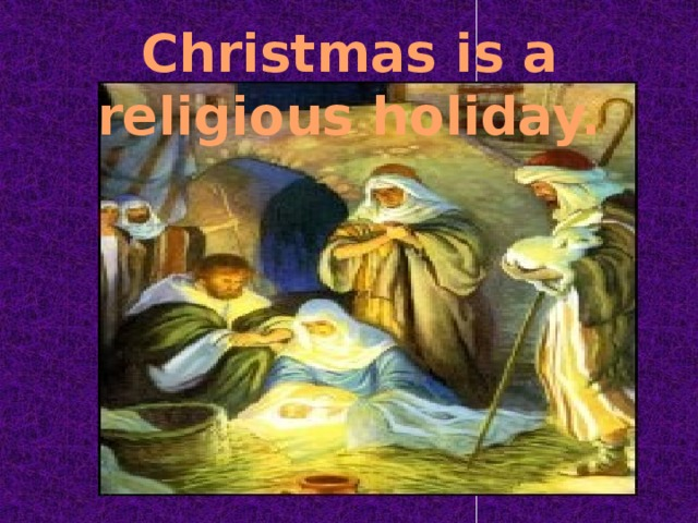 Christmas is a religious holiday.