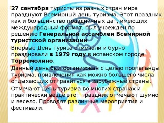 27 сентября туристы из разных стран мира празднуют Всемирный день туризма. Этот праздник как и большинство праздничных дат, имеющих международный формат, был учрежден по решению Генеральной ассамблеи Всемирной туристской организации . Впервые День туриза отмечали и бурно праздновали в 1979 году в испанском городе Торремолино . Данный день был организован с целью пропаганды туризма, привлечения как можно большего числа отдыхающих отправиться в зарубежные страны. Отмечают День туризма во многих странах и практически везде этот праздник отмечают шумно и весело. Проводят различные мероприятия и фестивали.