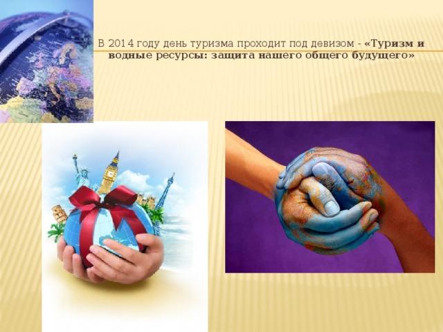 В 2014 году день туризма проходит под девизом - «Туризм и водные ресурсы: защита нашего общего будущего»