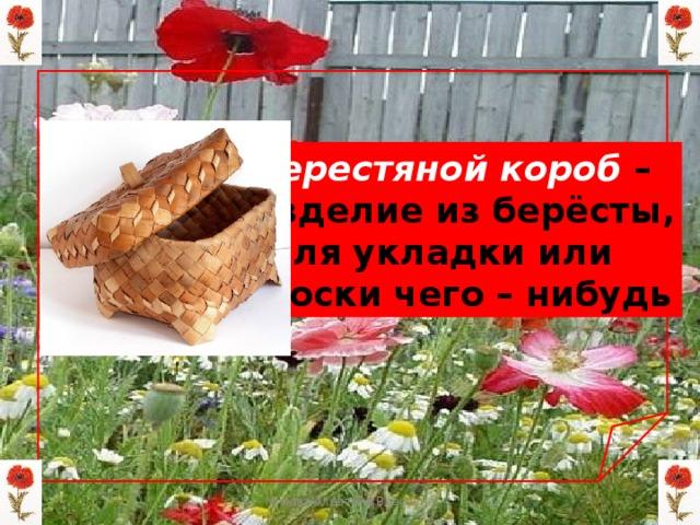 Берестяной короб  – изделие из берёсты,  для укладки или  носки чего – нибудь Мизёва Алевтина Власовна