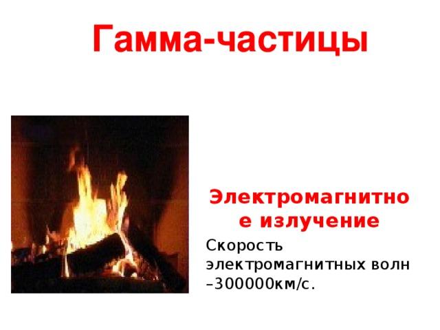 Гамма-частицы  частицы Вид электромагнитного излучения Электромагнитное излучение Скорость электромагнитных волн –300000км/с.