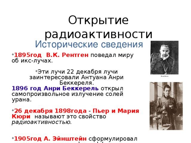 Открытие радиоактивности   Исторические сведения 1895год В.К. Рентген  поведал миру об икс-лучах.  Эти лучи 22 декабря лучи заинтересовали Антуана Анри Беккереля. 1896 год Анри Беккерель  открыл самопроизвольное излучение солей урана. 26 декабря 1898года  - Пьер и Мария Кюри называют это свойство радиоактивностью.