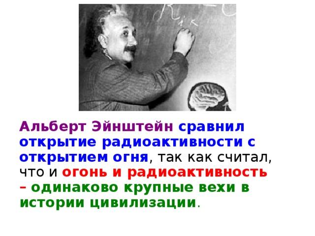 Альберт Эйнштейн  сравнил открытие радиоактивности с открытием огня , так как считал, что и огонь и радиоактивность – одинаково крупные вехи в истории цивилизации .