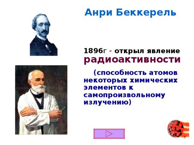 Анри Беккерель 1896 г - открыл  явление  радиоактивности  (способность атомов некоторых химических элементов к самопроизвольному излучению)