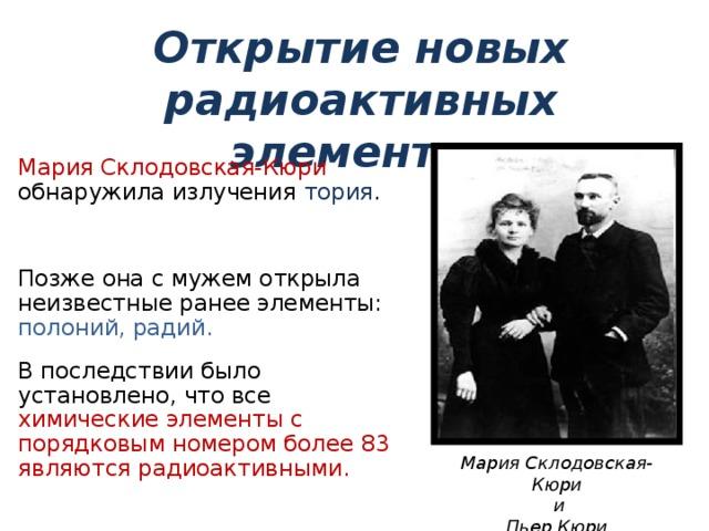 Открытие новых радиоактивных элементов Мария Склодовская-Кюри обнаружила излучения тория . Позже она с мужем открыла неизвестные ранее элементы: полоний, радий. В последствии было установлено, что все химические элементы с порядковым номером более 83 являются радиоактивными. Мария Склодовская-Кюри  и Пьер Кюри