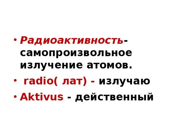 Радиоактивность -самопроизвольное излучение атомов.  radio( лат) - излучаю Aktivus  - действенный